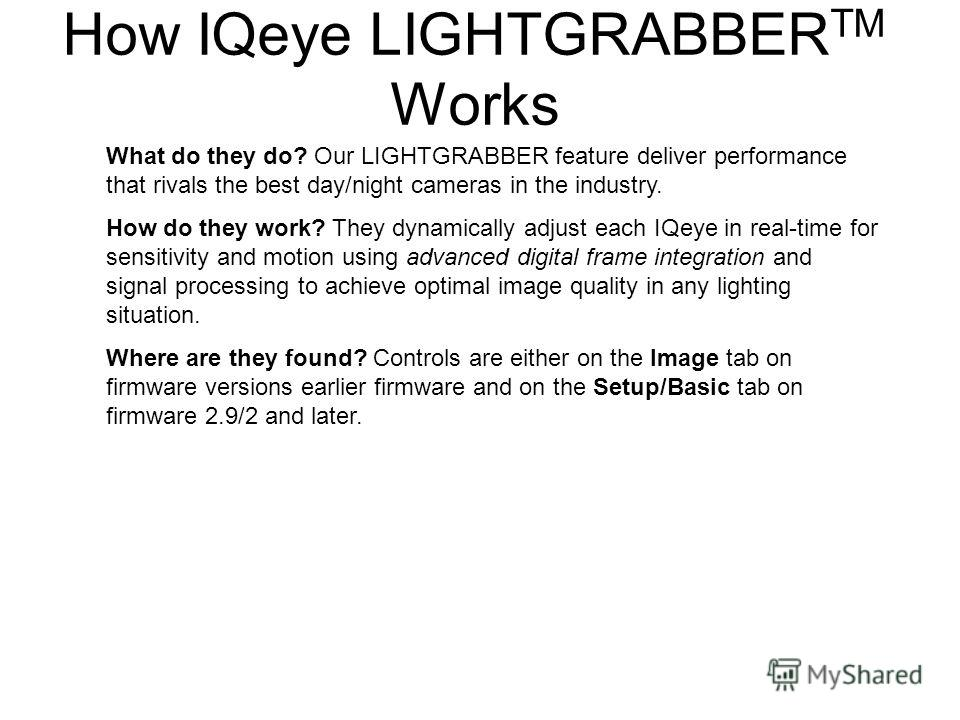 What do they do? Our LIGHTGRABBER feature deliver performance that rivals the best day/night cameras in the industry. How do they work? They dynamically adjust each IQeye in real-time for sensitivity and motion using advanced digital frame integratio