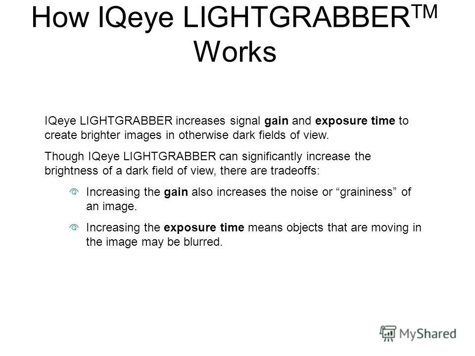 IQeye LIGHTGRABBER increases signal gain and exposure time to create brighter images in otherwise dark fields of view. Though IQeye LIGHTGRABBER can significantly increase the brightness of a dark field of view, there are tradeoffs: Increasing the ga