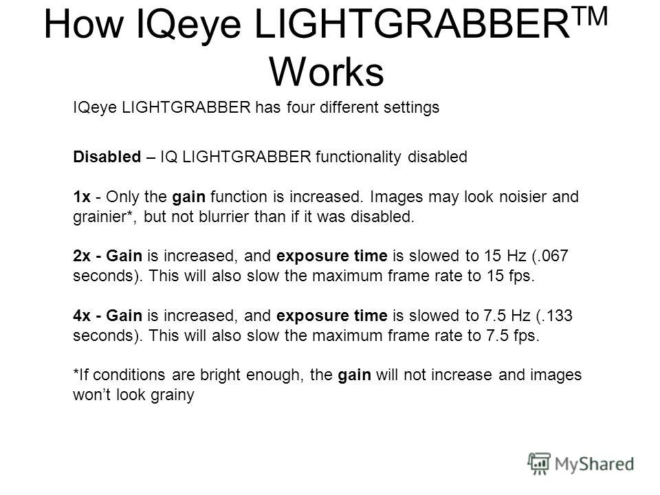 IQeye LIGHTGRABBER has four different settings Disabled – IQ LIGHTGRABBER functionality disabled 1x - Only the gain function is increased. Images may look noisier and grainier*, but not blurrier than if it was disabled. 2x - Gain is increased, and ex