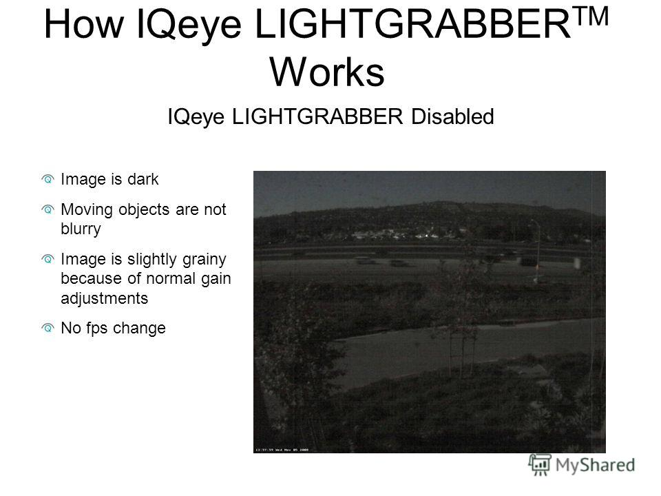 IQeye LIGHTGRABBER Disabled Image is dark Moving objects are not blurry Image is slightly grainy because of normal gain adjustments No fps change