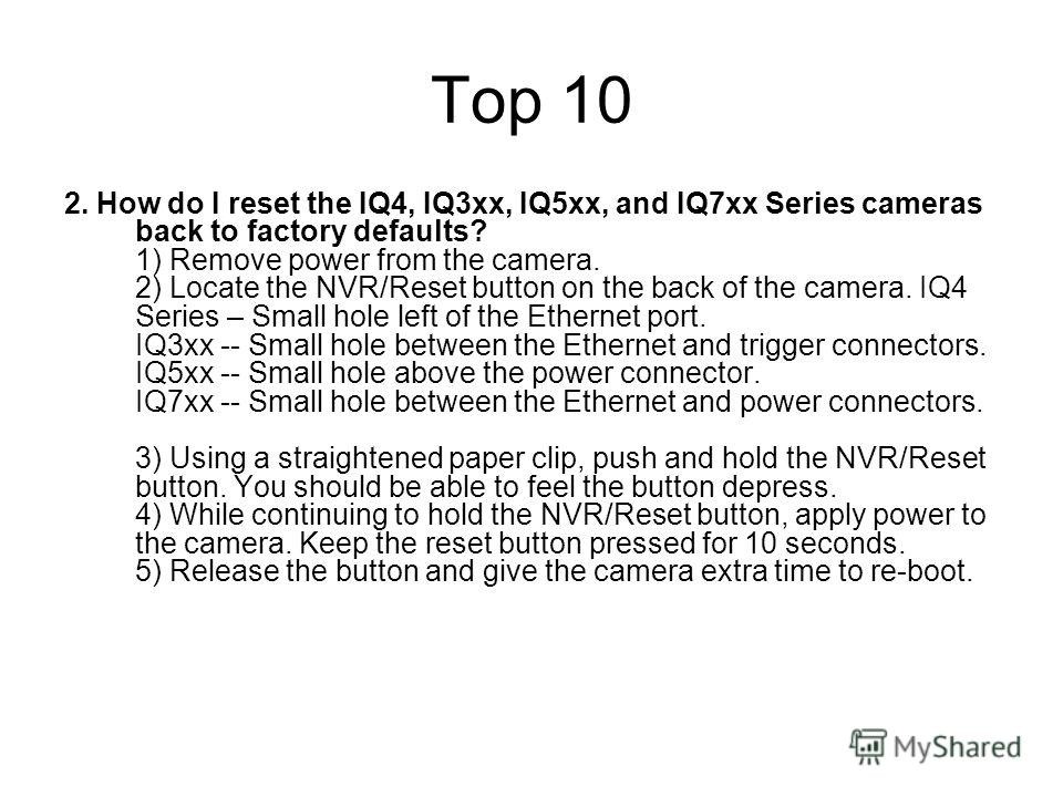 Top 10 2. How do I reset the IQ4, IQ3xx, IQ5xx, and IQ7xx Series cameras back to factory defaults? 1) Remove power from the camera. 2) Locate the NVR/Reset button on the back of the camera. IQ4 Series – Small hole left of the Ethernet port. IQ3xx --