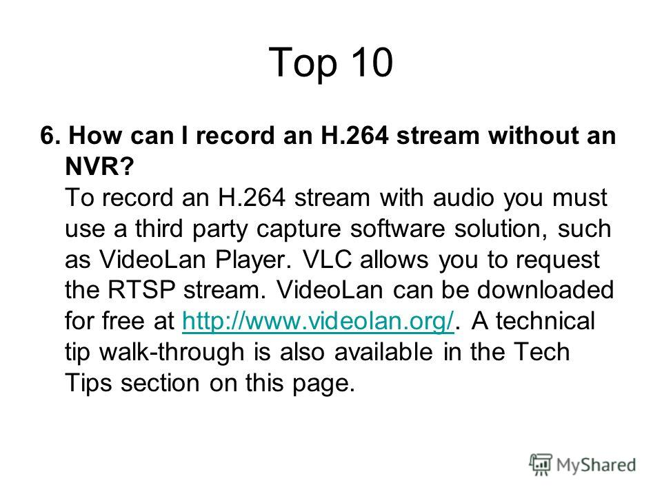 Top 10 6. How can I record an H.264 stream without an NVR? To record an H.264 stream with audio you must use a third party capture software solution, such as VideoLan Player. VLC allows you to request the RTSP stream. VideoLan can be downloaded for f