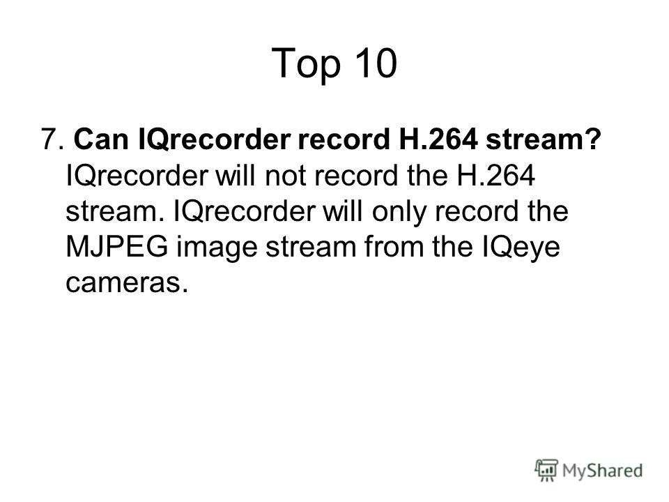 Top 10 7. Can IQrecorder record H.264 stream? IQrecorder will not record the H.264 stream. IQrecorder will only record the MJPEG image stream from the IQeye cameras.