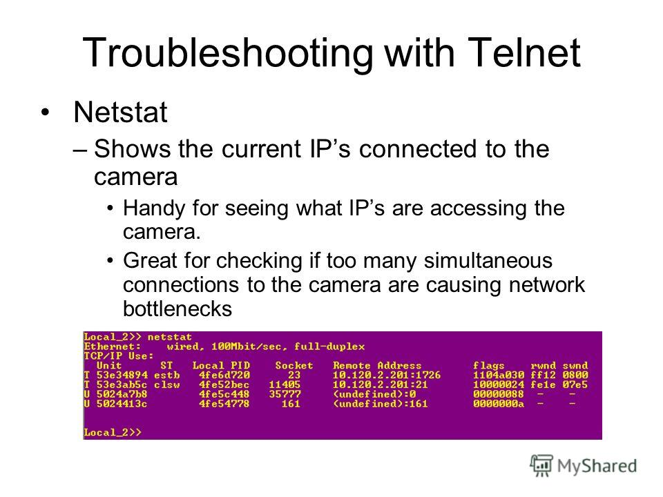 Troubleshooting with Telnet Netstat –Shows the current IPs connected to the camera Handy for seeing what IPs are accessing the camera. Great for checking if too many simultaneous connections to the camera are causing network bottlenecks