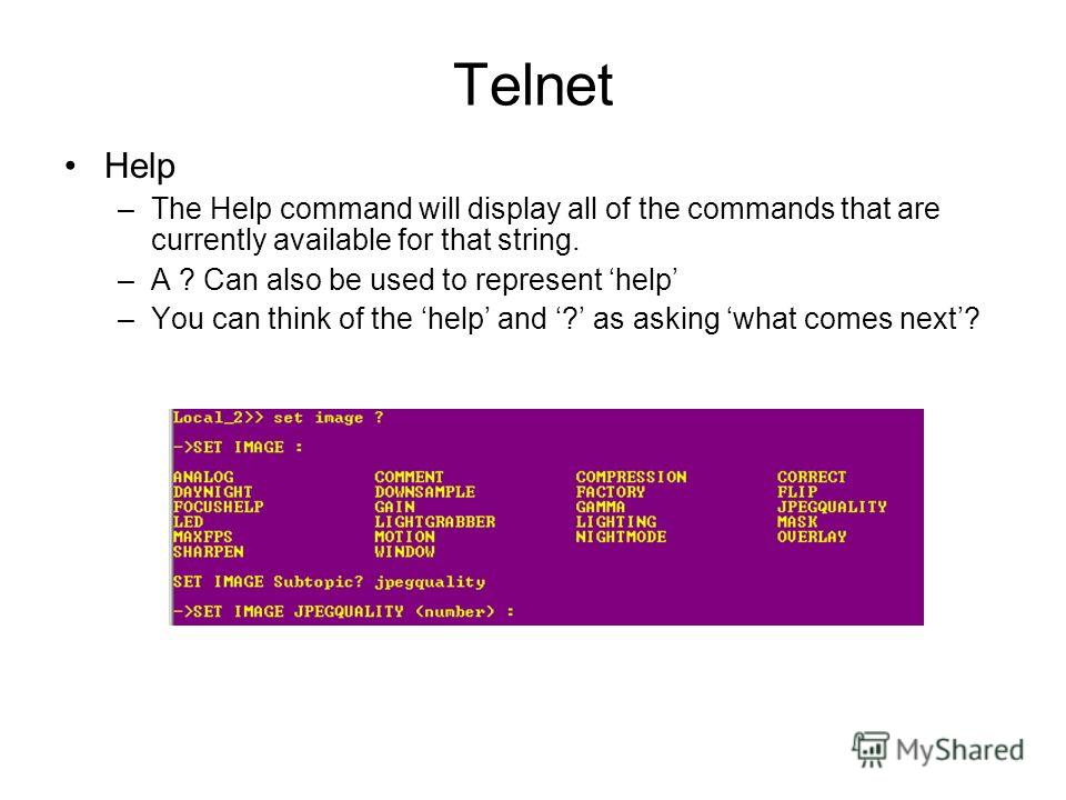 Telnet Help –The Help command will display all of the commands that are currently available for that string. –A ? Can also be used to represent help –You can think of the help and ? as asking what comes next?