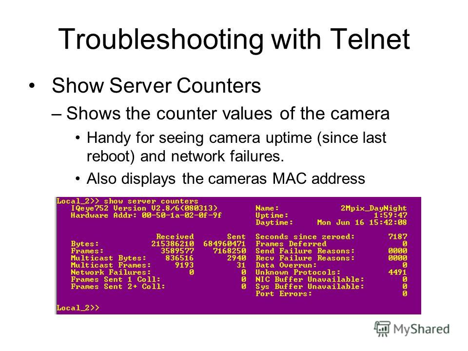 Troubleshooting with Telnet Show Server Counters –Shows the counter values of the camera Handy for seeing camera uptime (since last reboot) and network failures. Also displays the cameras MAC address