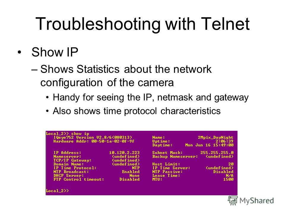 Troubleshooting with Telnet Show IP –Shows Statistics about the network configuration of the camera Handy for seeing the IP, netmask and gateway Also shows time protocol characteristics