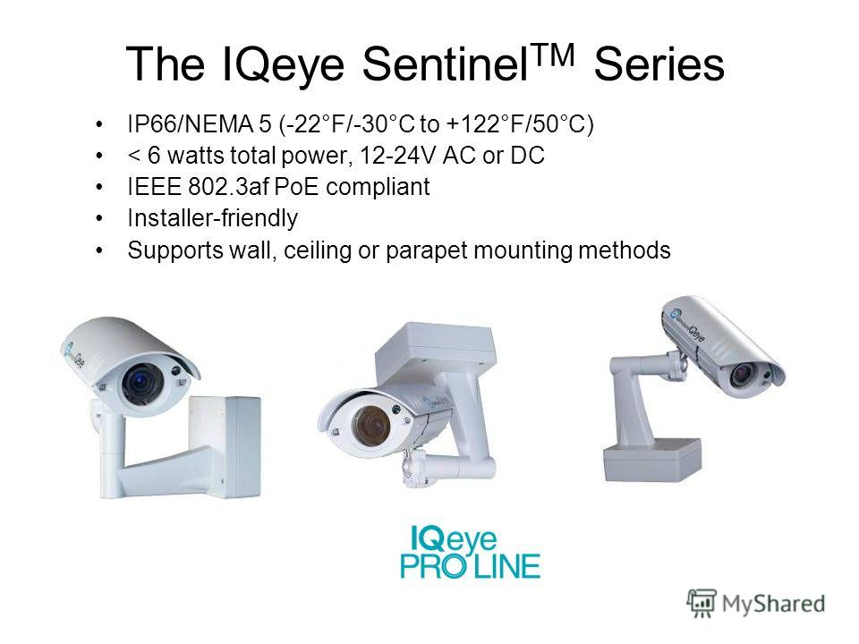The IQeye Sentinel TM Series IP66/NEMA 5 (-22°F/-30°C to +122°F/50°C) < 6 watts total power, 12-24V AC or DC IEEE 802.3af PoE compliant Installer-friendly Supports wall, ceiling or parapet mounting methods