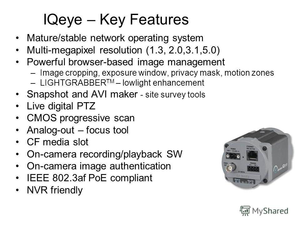 IQeye – Key Features Mature/stable network operating system Multi-megapixel resolution (1.3, 2.0,3.1,5.0) Powerful browser-based image management –Image cropping, exposure window, privacy mask, motion zones –LIGHTGRABBER TM – lowlight enhancement Sna