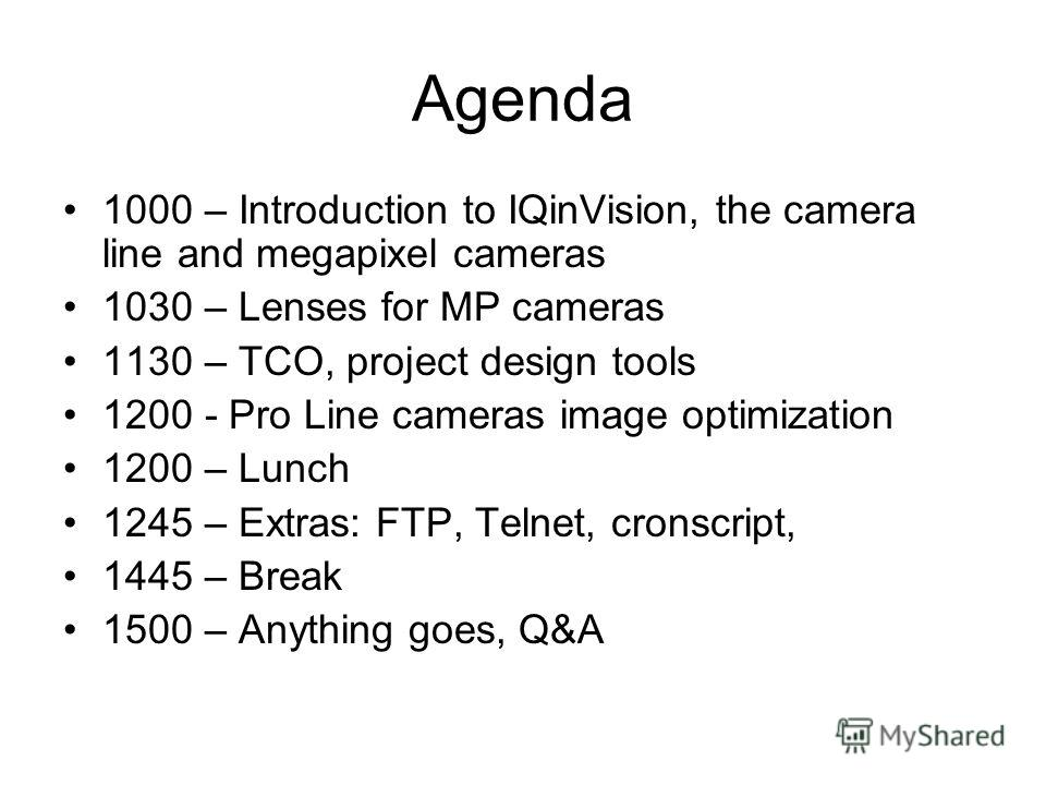 Agenda 1000 – Introduction to IQinVision, the camera line and megapixel cameras 1030 – Lenses for MP cameras 1130 – TCO, project design tools 1200 - Pro Line cameras image optimization 1200 – Lunch 1245 – Extras: FTP, Telnet, cronscript, 1445 – Break