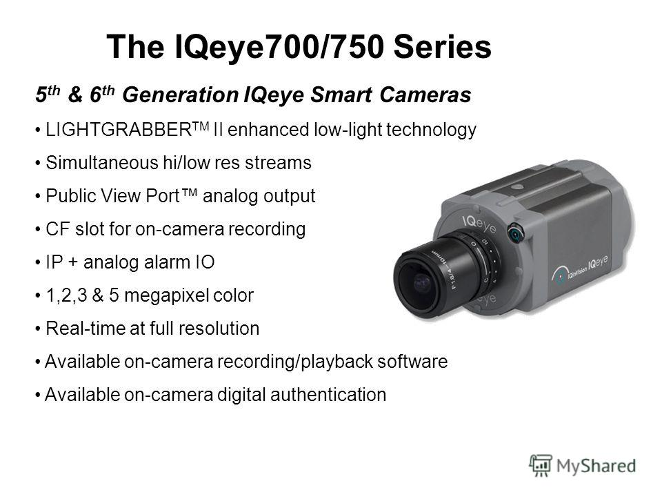 The IQeye700/750 Series 5 th & 6 th Generation IQeye Smart Cameras LIGHTGRABBER TM II enhanced low-light technology Simultaneous hi/low res streams Public View Port analog output CF slot for on-camera recording IP + analog alarm IO 1,2,3 & 5 megapixe