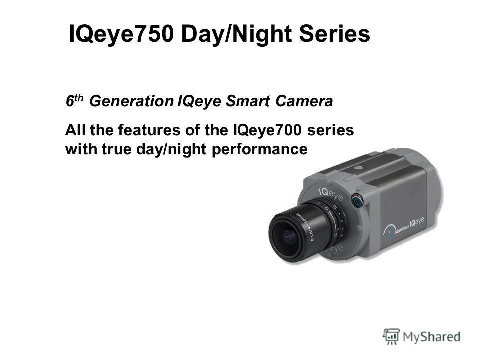 IQeye750 Day/Night Series 6 th Generation IQeye Smart Camera All the features of the IQeye700 series with true day/night performance