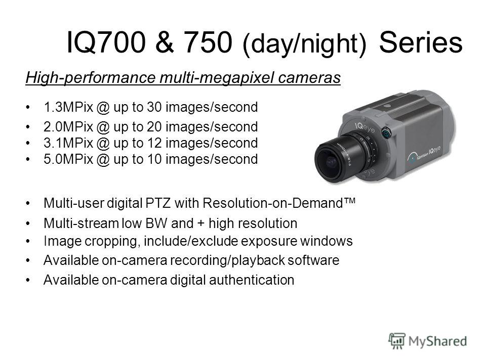 IQ700 & 750 (day/night) Series High-performance multi-megapixel cameras 1.3MPix @ up to 30 images/second 2.0MPix @ up to 20 images/second 3.1MPix @ up to 12 images/second 5.0MPix @ up to 10 images/second Multi-user digital PTZ with Resolution-on-Dema