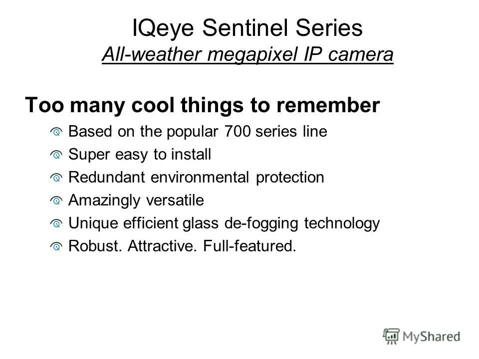 IQeye Sentinel Series All-weather megapixel IP camera Too many cool things to remember Based on the popular 700 series line Super easy to install Redundant environmental protection Amazingly versatile Unique efficient glass de-fogging technology Robu