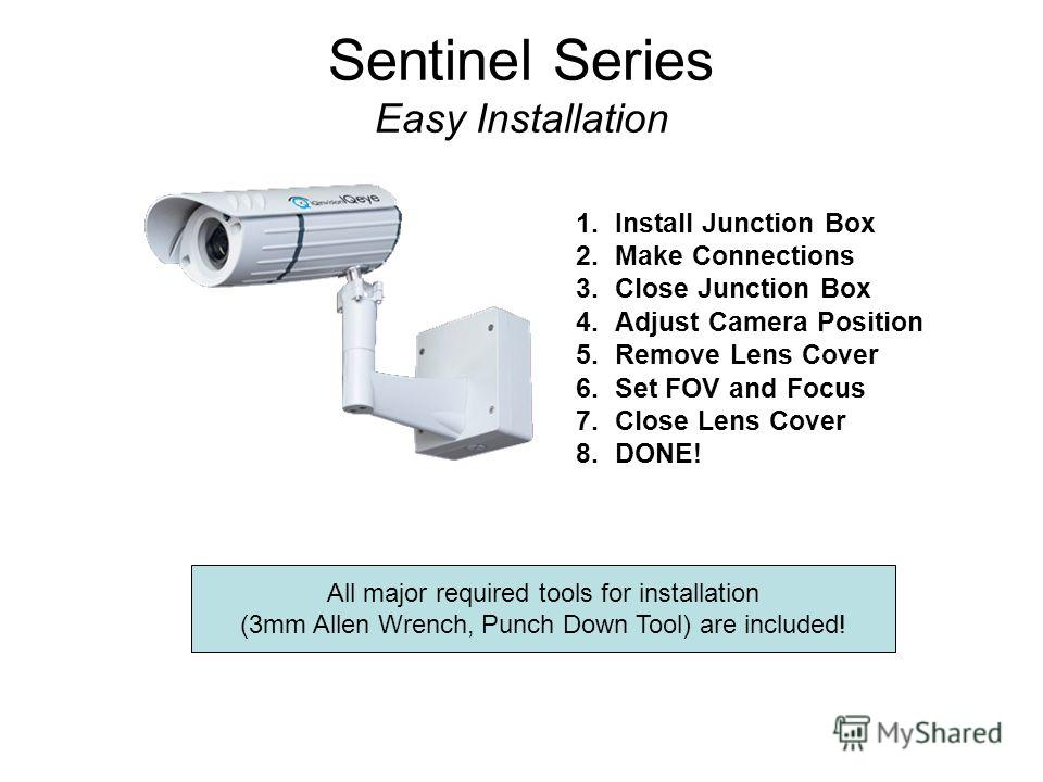 Sentinel Series Easy Installation 1. Install Junction Box 2. Make Connections 3. Close Junction Box 4. Adjust Camera Position 5. Remove Lens Cover 6. Set FOV and Focus 7. Close Lens Cover 8.DONE! All major required tools for installation (3mm Allen W