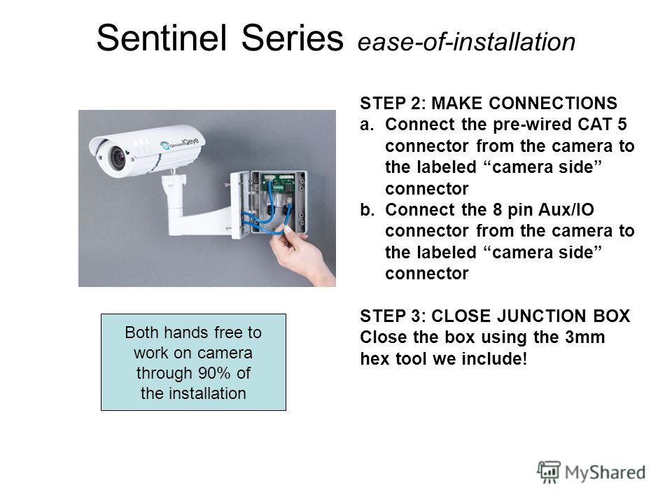 Sentinel Series ease-of-installation STEP 2: MAKE CONNECTIONS a.Connect the pre-wired CAT 5 connector from the camera to the labeled camera side connector b.Connect the 8 pin Aux/IO connector from the camera to the labeled camera side connector STEP