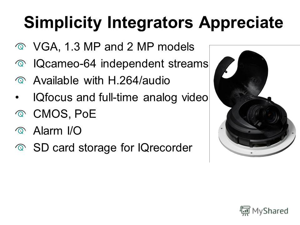 VGA, 1.3 MP and 2 MP models IQcameo-64 independent streams Available with H.264/audio IQfocus and full-time analog video CMOS, PoE Alarm I/O SD card storage for IQrecorder Simplicity Integrators Appreciate