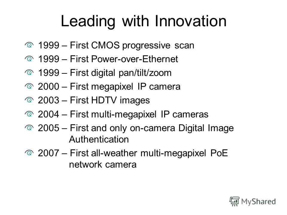 Leading with Innovation 1999 – First CMOS progressive scan 1999 – First Power-over-Ethernet 1999 – First digital pan/tilt/zoom 2000 – First megapixel IP camera 2003 – First HDTV images 2004 – First multi-megapixel IP cameras 2005 – First and only on-
