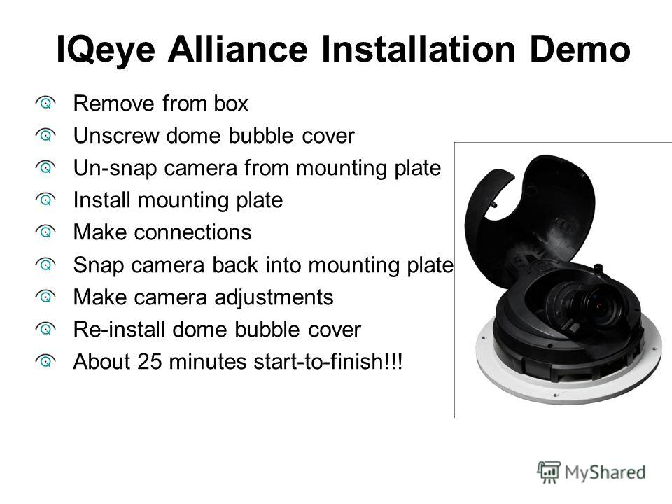 IQeye Alliance Installation Demo Remove from box Unscrew dome bubble cover Un-snap camera from mounting plate Install mounting plate Make connections Snap camera back into mounting plate Make camera adjustments Re-install dome bubble cover About 25 m