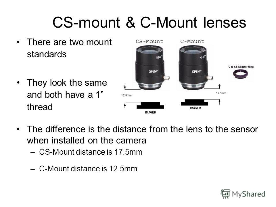 CS-mount & C-Mount lenses There are two mount standards They look the same and both have a 1 thread The difference is the distance from the lens to the sensor when installed on the camera –CS-Mount distance is 17.5mm –C-Mount distance is 12.5mm