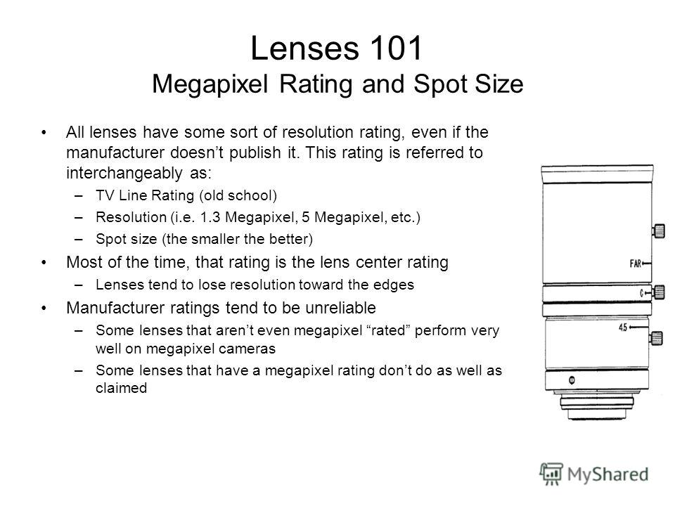 Lenses 101 Megapixel Rating and Spot Size All lenses have some sort of resolution rating, even if the manufacturer doesnt publish it. This rating is referred to interchangeably as: –TV Line Rating (old school) –Resolution (i.e. 1.3 Megapixel, 5 Megap