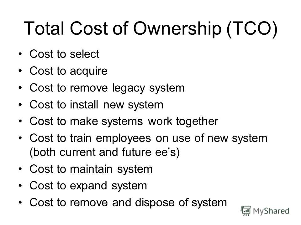 Total Cost of Ownership (TCO) Cost to select Cost to acquire Cost to remove legacy system Cost to install new system Cost to make systems work together Cost to train employees on use of new system (both current and future ees) Cost to maintain system