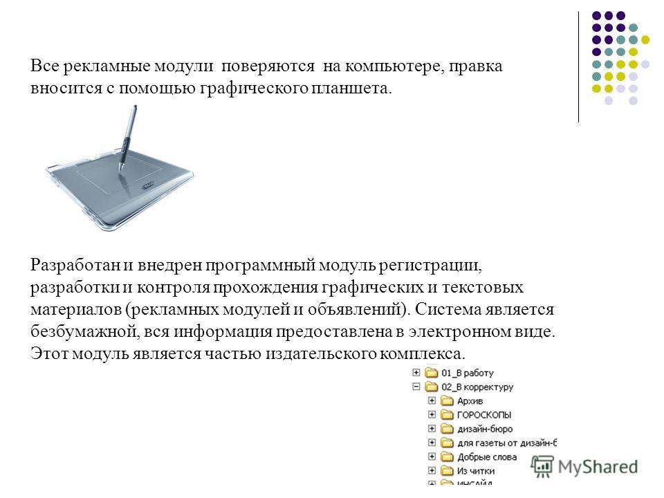 Все рекламные модули поверяются на компьютере, правка вносится с помощью графического планшета. Разработан и внедрен программный модуль регистрации, разработки и контроля прохождения графических и текстовых материалов (рекламных модулей и объявлений)