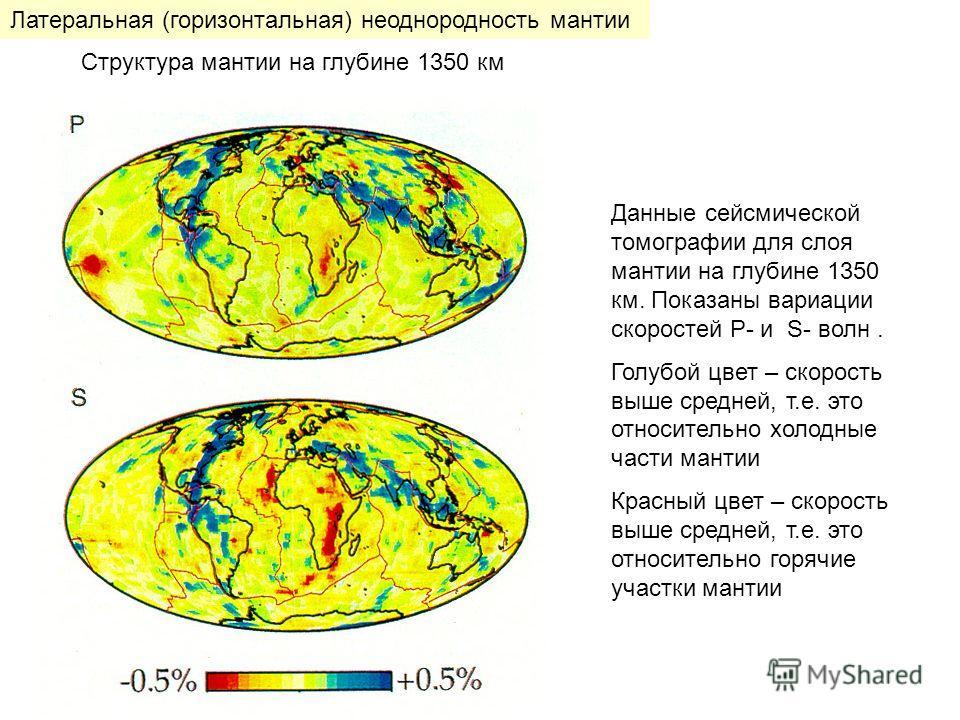 Данные сейсмической томографии для слоя мантии на глубине 1350 км. Показаны вариации скоростей P- и S- волн. Голубой цвет – скорость выше средней, т.е. это относительно холодные части мантии Красный цвет – скорость выше средней, т.е. это относительно