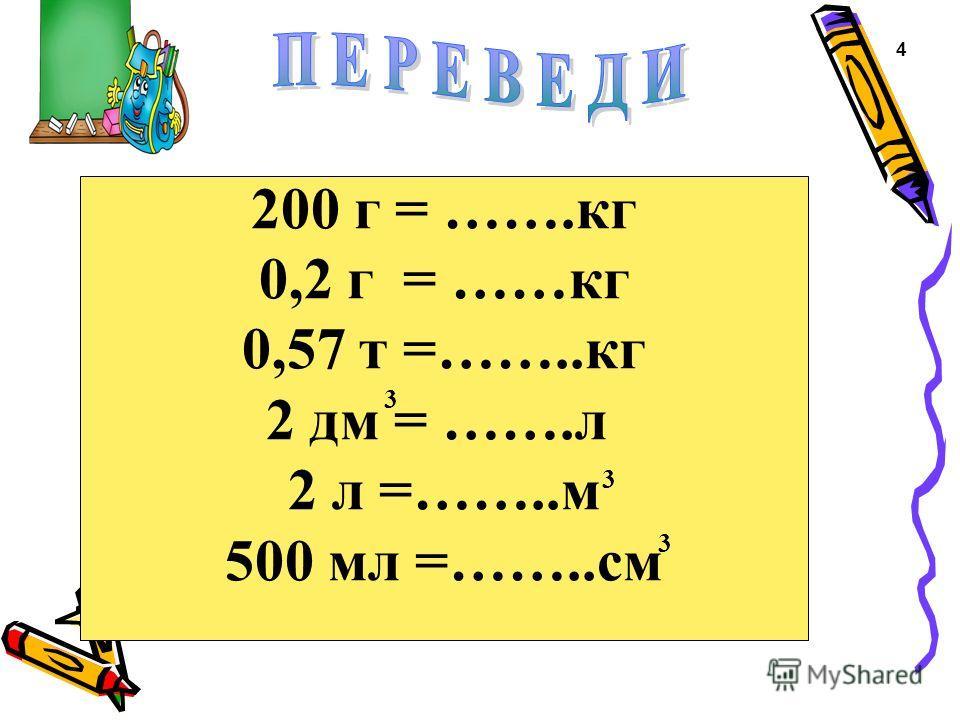 200 г = …….кг 0,2 г = ……кг 0,57 т =……..кг 2 дм = …….л 2 л =……..м 500 мл =……..см 3 3 3 4