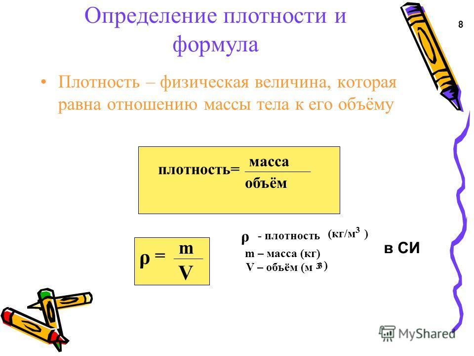 Определение плотности и формула Плотность – физическая величина, которая равна отношению массы тела к его объёму плотность= ______________ масса объём ρ = m ______ V ρ -плотность (кг/м 3 ) m – масса (кг) V – объём (м 3 3 ) 8 в СИ