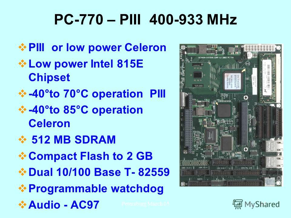 Petersburg March 0531 PC-770 – PIII 400-933 MHz PIII or low power Celeron Low power Intel 815E Chipset -40°to 70°C operation PIII -40°to 85°C operation Celeron 512 MB SDRAM Compact Flash to 2 GB Dual 10/100 Base T- 82559 Programmable watchdog Audio -