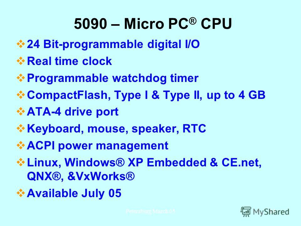 Petersburg March 0534 5090 – Micro PC ® CPU 24 Bit-programmable digital I/O Real time clock Programmable watchdog timer CompactFlash, Type I & Type II, up to 4 GB ATA-4 drive port Keyboard, mouse, speaker, RTC ACPI power management Linux, Windows® XP