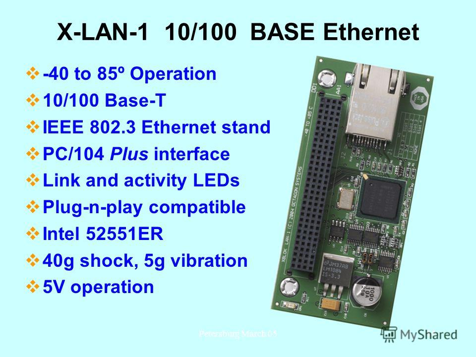 Petersburg March 0544 X-LAN-1 10/100 BASE Ethernet -40 to 85º Operation 10/100 Base-T IEEE 802.3 Ethernet standard PC/104 Plus interface Link and activity LEDs Plug-n-play compatible Intel 52551ER 40g shock, 5g vibration 5V operation