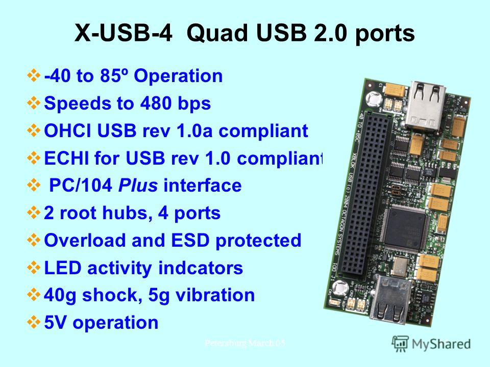 Petersburg March 0547 X-USB-4 Quad USB 2.0 ports -40 to 85º Operation Speeds to 480 bps OHCI USB rev 1.0a compliant ECHI for USB rev 1.0 compliant PC/104 Plus interface 2 root hubs, 4 ports Overload and ESD protected LED activity indcators 40g shock,