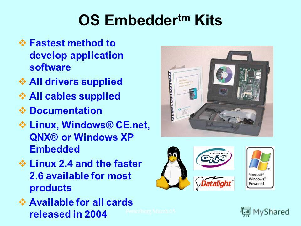 Petersburg March 0548 OS Embedder tm Kits Fastest method to develop application software All drivers supplied All cables supplied Documentation Linux, Windows® CE.net, QNX® or Windows XP Embedded Linux 2.4 and the faster 2.6 available for most produc
