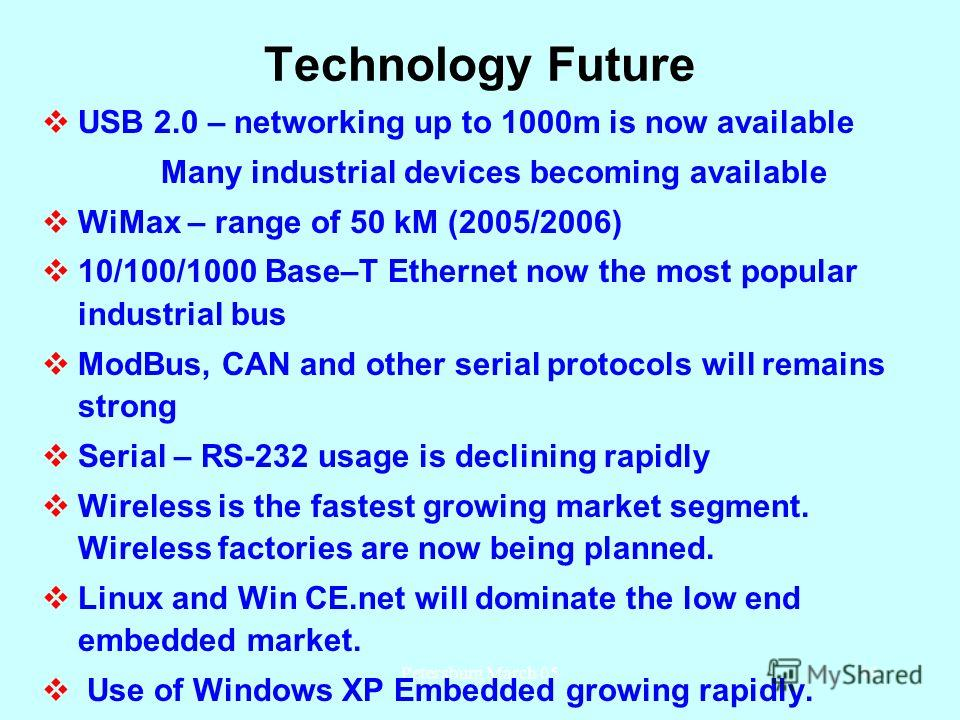 Petersburg March 0549 Technology Future USB 2.0 – networking up to 1000m is now available Many industrial devices becoming available WiMax – range of 50 kM (2005/2006) 10/100/1000 Base–T Ethernet now the most popular industrial bus ModBus, CAN and ot