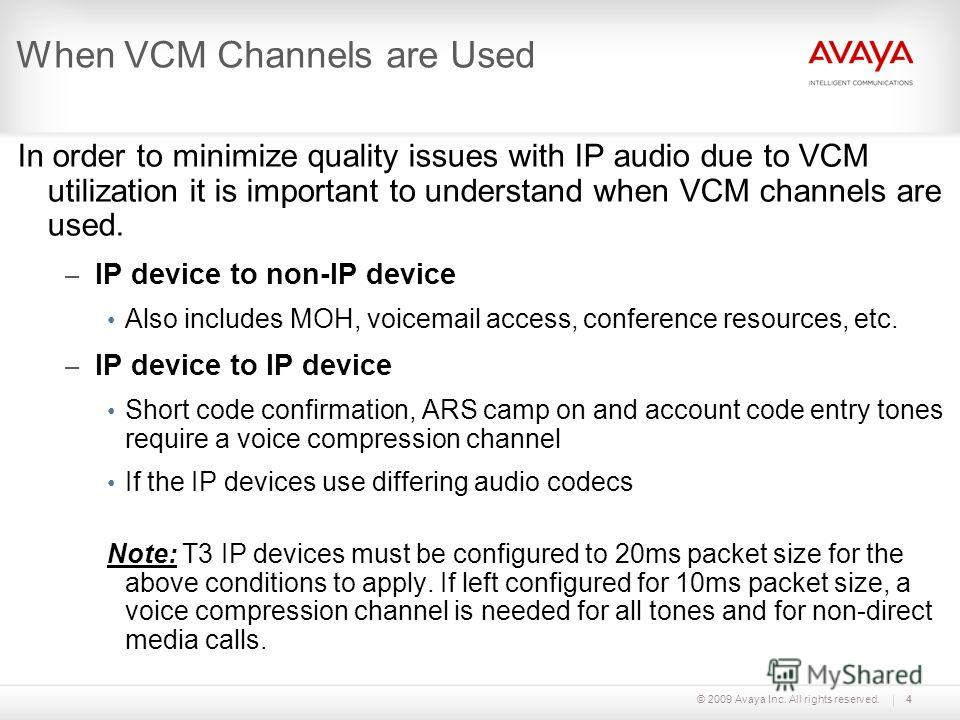 © 2009 Avaya Inc. All rights reserved.4 When VCM Channels are Used In order to minimize quality issues with IP audio due to VCM utilization it is important to understand when VCM channels are used. – IP device to non-IP device Also includes MOH, voic
