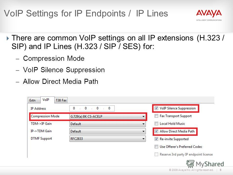 © 2009 Avaya Inc. All rights reserved.8 VoIP Settings for IP Endpoints / IP Lines There are common VoIP settings on all IP extensions (H.323 / SIP) and IP Lines (H.323 / SIP / SES) for: – Compression Mode – VoIP Silence Suppression – Allow Direct Med