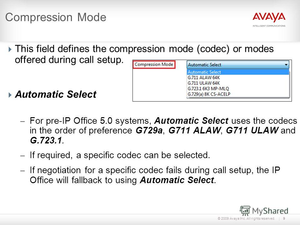 © 2009 Avaya Inc. All rights reserved.9 Compression Mode This field defines the compression mode (codec) or modes offered during call setup. Automatic Select – For pre-IP Office 5.0 systems, Automatic Select uses the codecs in the order of preference