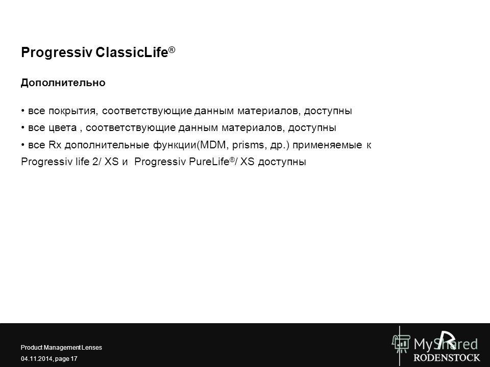 04.11.2014, page 17 Product Management Lenses Progressiv ClassicLife ® Дополнительно все покрытия, соответствующие данным материалов, доступны все цвета, соответствующие данным материалов, доступны все Rx дополнительные функции(MDM, prisms, др.) прим