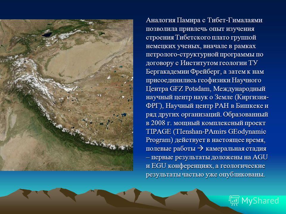 Аналогия Памира с Тибет-Гималаями позволила привлечь опыт изучения строения Тибетского плато группой немецких ученых, вначале в рамках петролого-структурной программы по договору с Институтом геологии ТУ Бергакадемии Фрейберг, а затем к нам присоедин