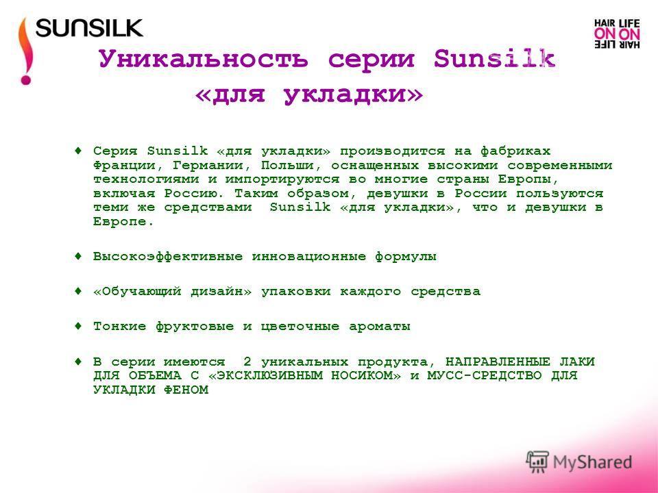 Уникальность серии Sunsilk «для укладки» Серия Sunsilk «для укладки» производится на фабриках Франции, Германии, Польши, оснащенных высокими современными технологиями и импортируются во многие страны Европы, включая Россию. Таким образом, девушки в Р