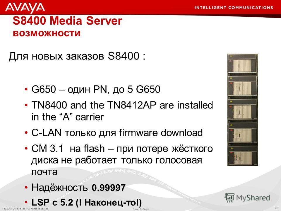 28 © 2007 Avaya Inc. All rights reserved. Avaya – Confidential. S8400 Media Server возможности Для новых заказов S8400 : G650 – один PN, до 5 G650 TN8400 and the TN8412AP are installed in the A carrier C-LAN только для firmware download CM 3.1 на fla