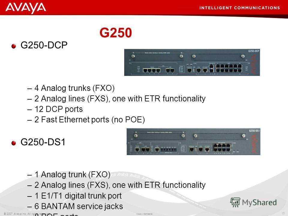 35 © 2007 Avaya Inc. All rights reserved. Avaya – Confidential. G250 G250-DCP –4 Analog trunks (FXO) –2 Analog lines (FXS), one with ETR functionality –12 DCP ports –2 Fast Ethernet ports (no POE) G250-DS1 –1 Analog trunk (FXO) –2 Analog lines (FXS),