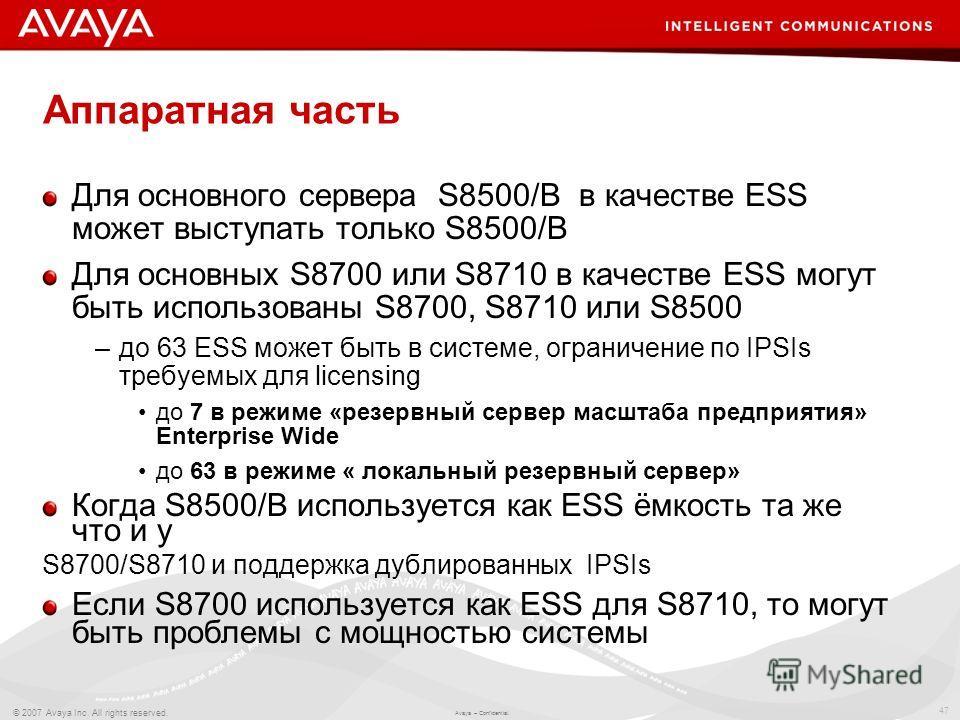 47 © 2007 Avaya Inc. All rights reserved. Avaya – Confidential. Аппаратная часть Для основного сервера S8500/B в качестве ESS может выступать только S8500/B Для основных S8700 или S8710 в качестве ESS могут быть использованы S8700, S8710 или S8500 –д