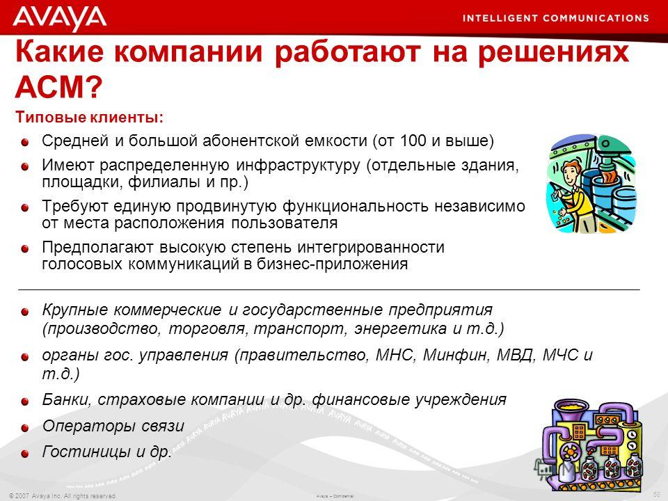 58 © 2007 Avaya Inc. All rights reserved. Avaya – Confidential. Какие компании работают на решениях ACM? Средней и большой абонентской емкости (от 100 и выше) Имеют распределенную инфраструктуру (отдельные здания, площадки, филиалы и пр.) Требуют еди