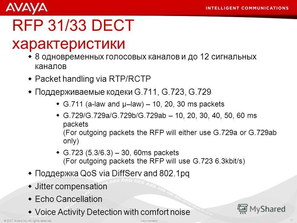 67 © 2007 Avaya Inc. All rights reserved. Avaya – Confidential. RFP 31/33 DECT характеристики 8 одновременных голосовых каналов и до 12 сигнальных каналов Packet handling via RTP/RCTP Поддерживаемые кодеки G.711, G.723, G.729 G.711 (a-law and µ–law)