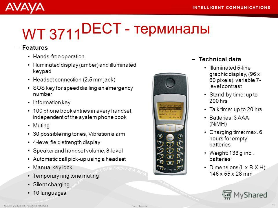 69 © 2007 Avaya Inc. All rights reserved. Avaya – Confidential. WT 3711 –Technical data Illuminated 5-line graphic display, (96 x 60 pixels), variable 7- level contrast Stand-by time: up to 200 hrs Talk time: up to 20 hrs Batteries: 3 AAA (NiMH) Char