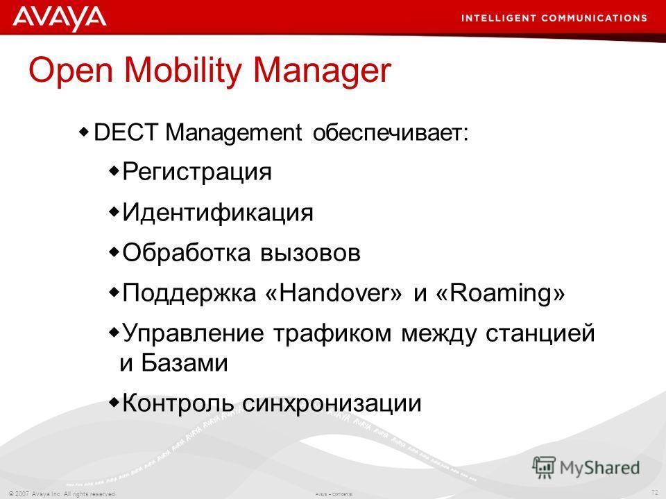 72 © 2007 Avaya Inc. All rights reserved. Avaya – Confidential. Open Mobility Manager DECT Management обеспечивает: Регистрация Идентификация Обработка вызовов Поддержка «Handover» и «Roaming» Управление трафиком между станцией и Базами Контроль синх