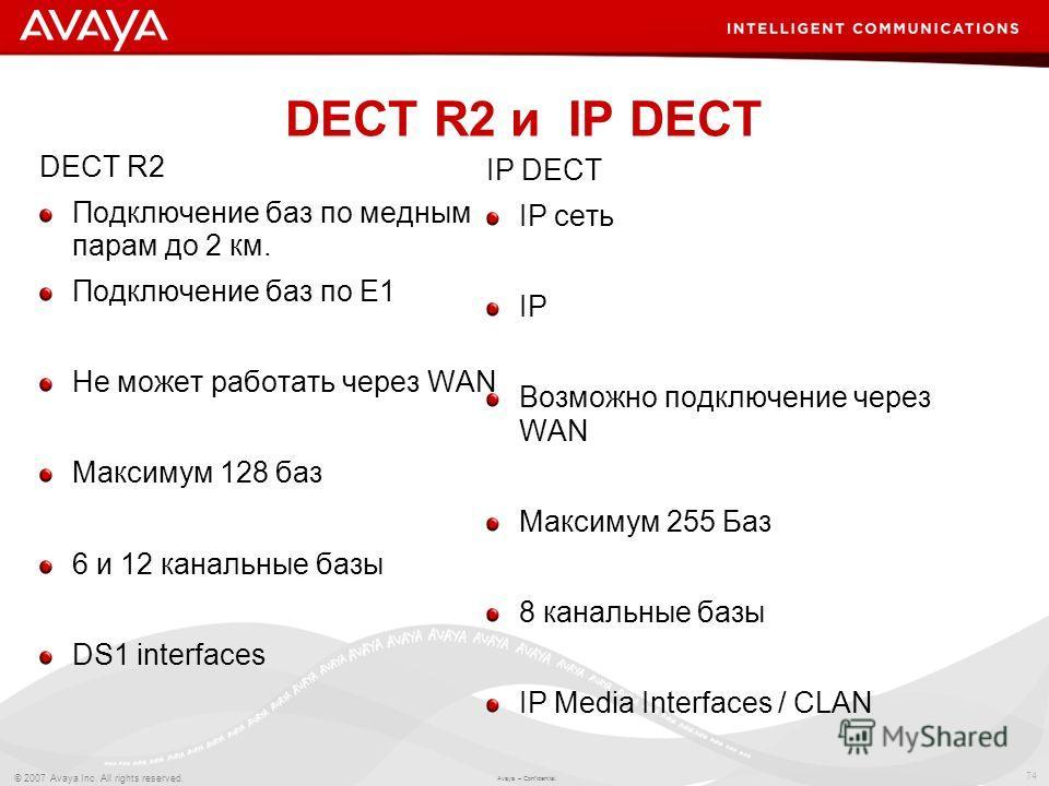 74 © 2007 Avaya Inc. All rights reserved. Avaya – Confidential. DECT R2 и IP DECT DECT R2 Подключение баз по медным парам до 2 км. Подключение баз по Е1 Не может работать через WAN Максимум 128 баз 6 и 12 канальные базы DS1 interfaces IP DECT IP сеть
